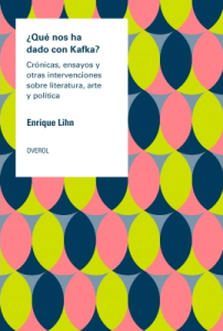 ¿Qué nos ha dado con Kafka? Crónicas, ensayos y otras intervenciones sobre literatura, arte y politica