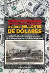 Cómo defraudar impunemente y a plena vista 27.000 millones de dólares; la familia Edwards y el mito de la pérdida de la fabulosa herencia de Federico Santa María