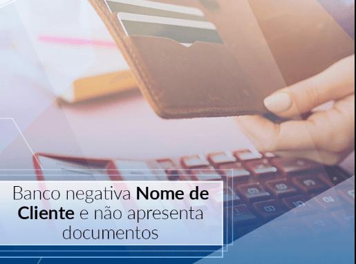 Banco negativa nome de cliente e não apresenta documentos
