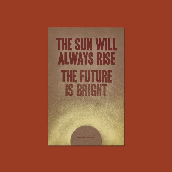 "Risograph printed in bold red text on the upper part of the page reads ""THE SUN WILL ALWAYS RISE THE FUTURE IS BRIGHT"". In small letters on the bottom it says ""AGENCIES OF CHANGE"" and the edition number out of 30. A yellow, hand spray painted abstract sun comes up from the bottom, overtop of the printed words. It is 11x17 inches."