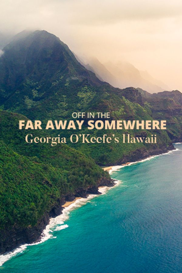 Off In the Far Away Somewhere: Georgia O'Keeffe's Hawaii