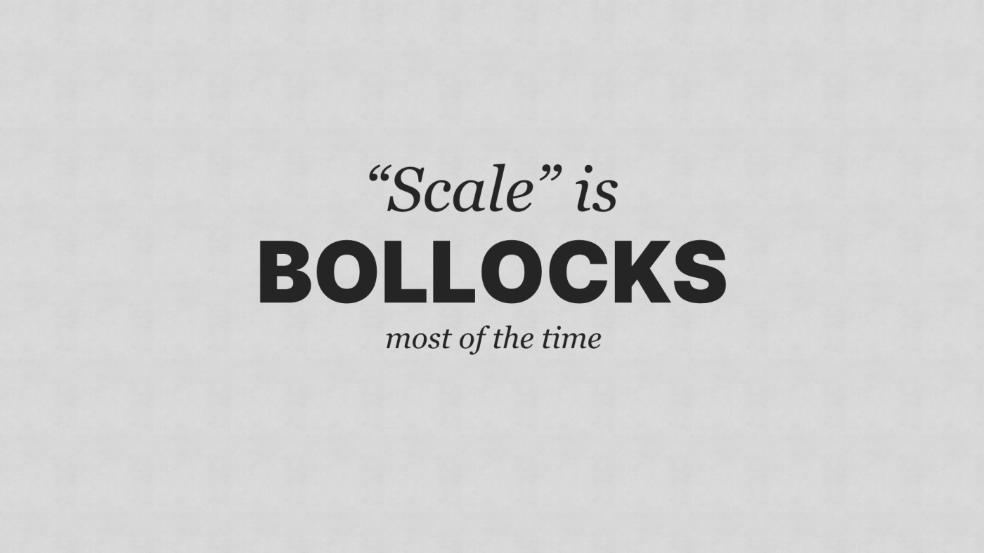 'Scale' is bollocks, most of the time