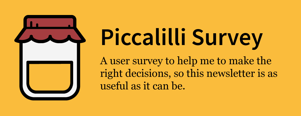 """Graphic reads: """"Piccalilli Survey: A user survey to help me to make the right decisions, so this newsletter is as useful as it can be."""""""