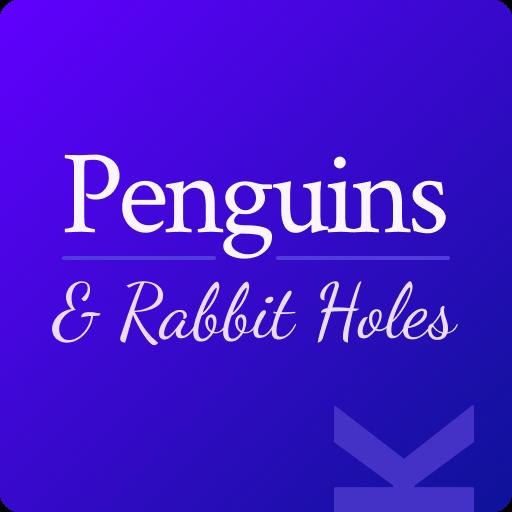 Penguins & Rabbit Holes