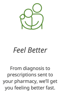 Feel Better. From diagnosis to prescriptions sent to your pharmacy, we'll get you feeling better fast.