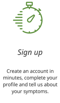 Sign up. Create an account in minutes, complete your profile and tell us about your symptoms.