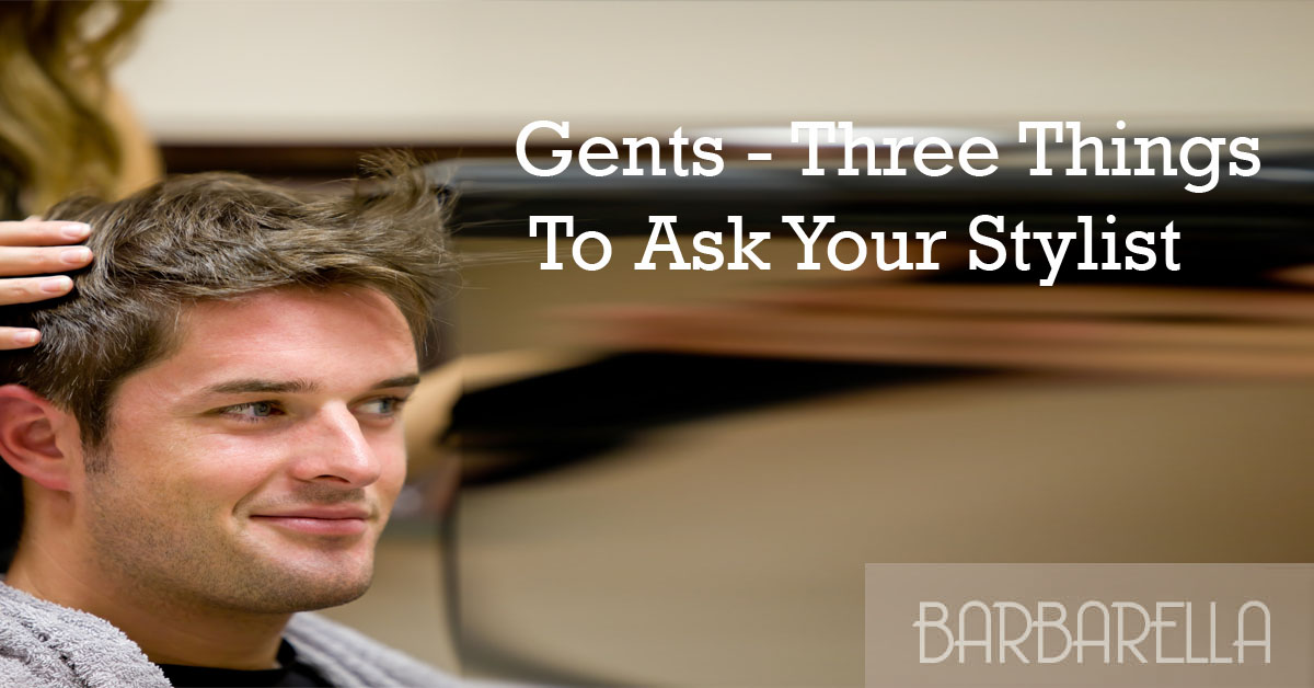 Gents - Three Things To Ask Your Stylist