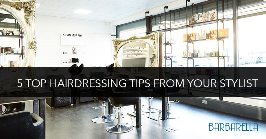Five Top Tips that your hairstylist will love you for!