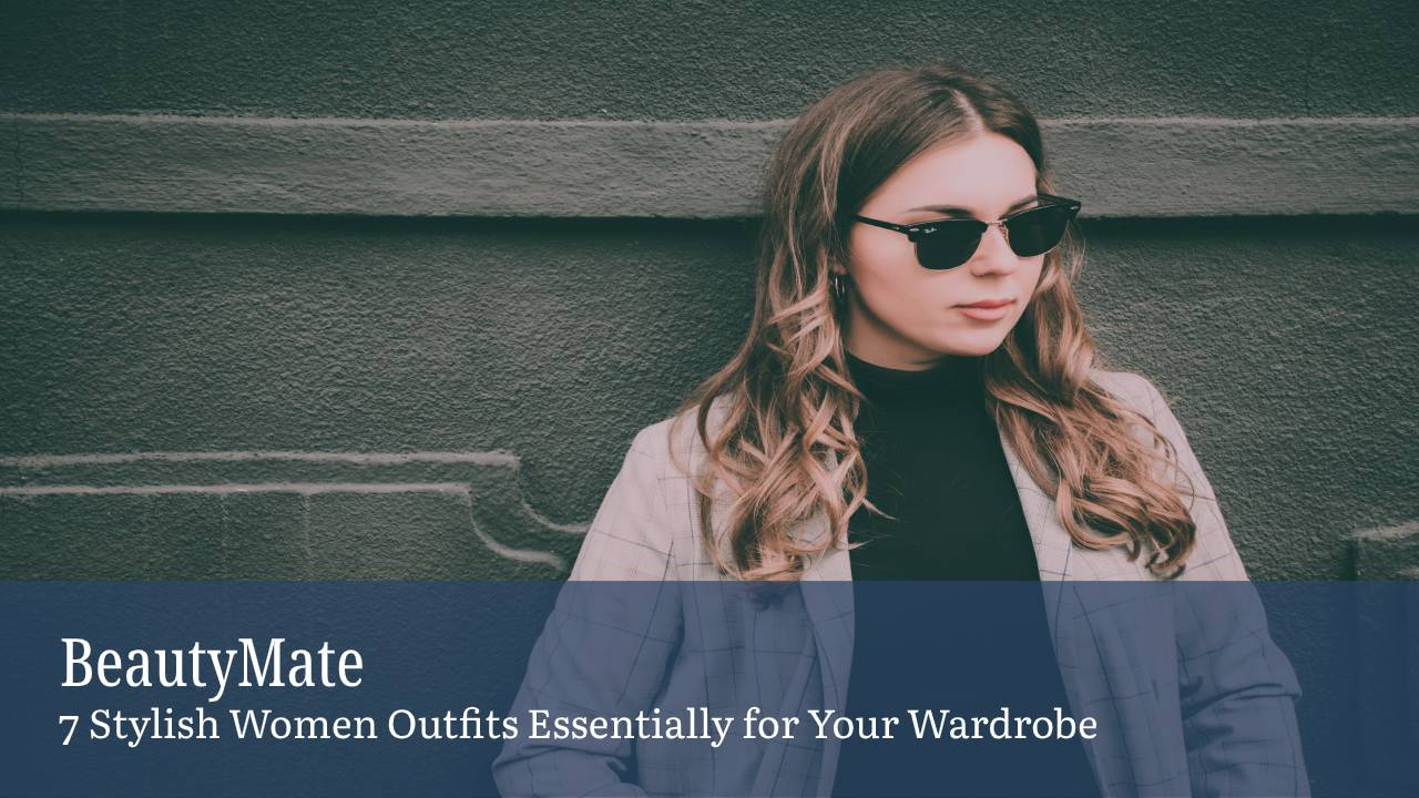 7 Stylish Women Outfits Essentially for Your Wardrobe