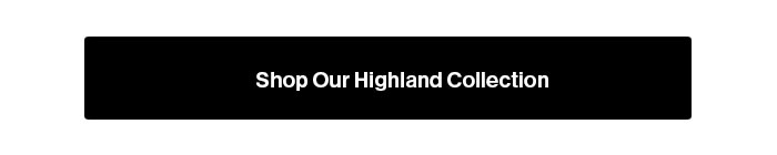 Shop our Highland Collection