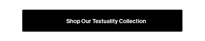 Shop our Textuality Collection