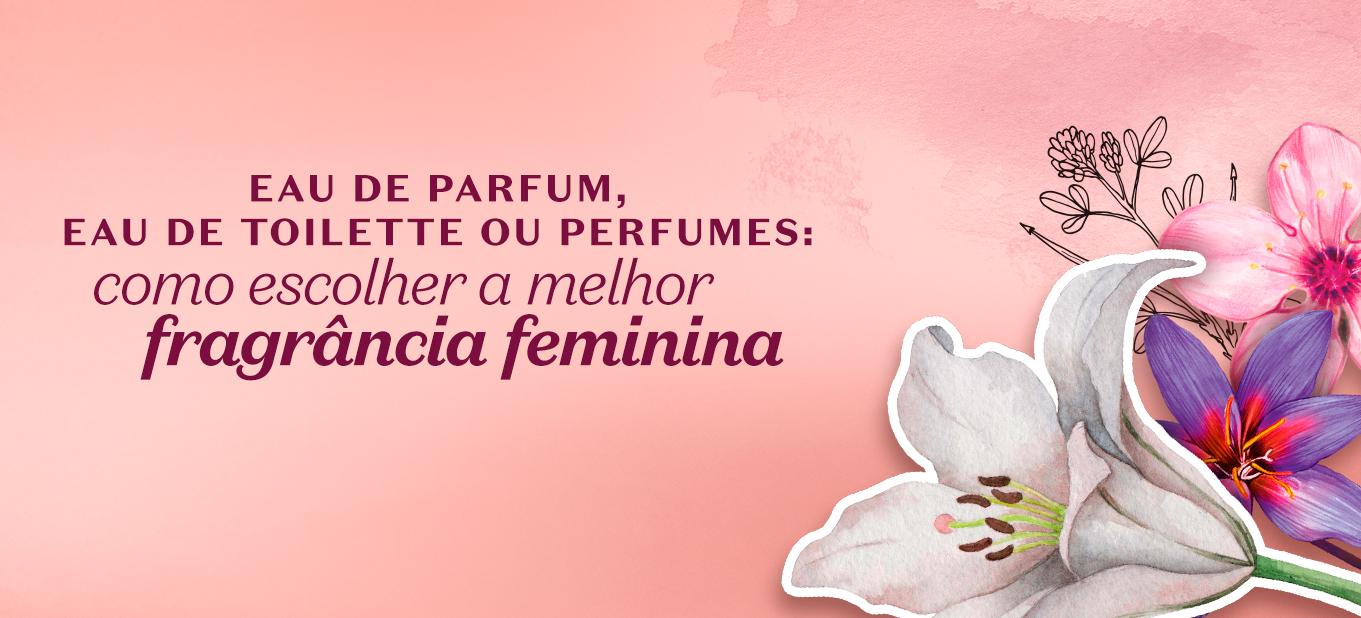 Como escolher a melhor fragrância feminina: eau de parfum, eau de toilette ou perfume