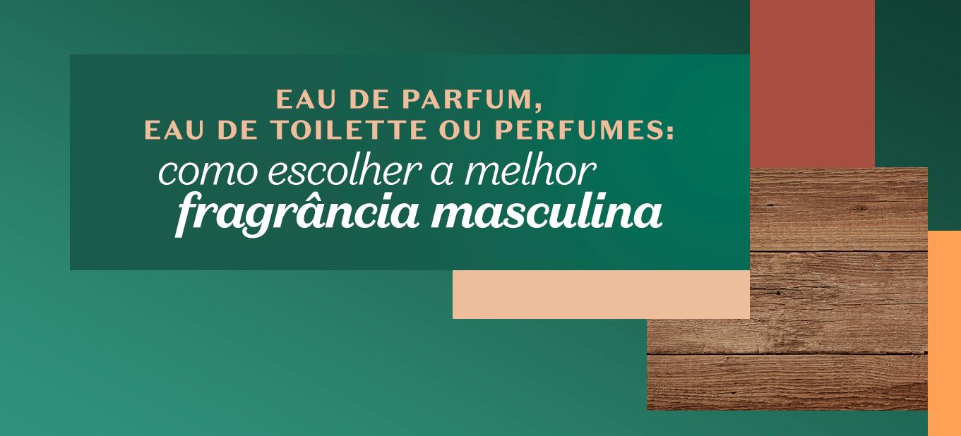 Como escolher a melhor fragrância masculina: eau de parfum, eau de toilette ou perfume