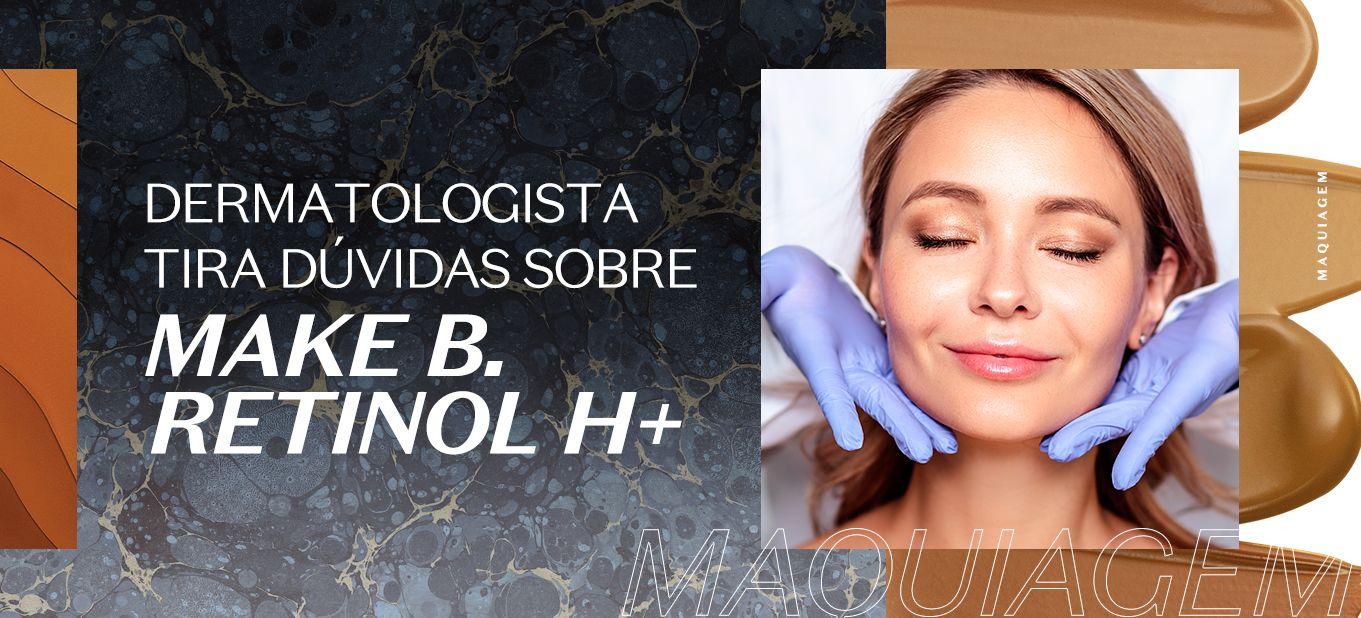 Dica do dermatologista: tudo sobre Make B. Retinol H+