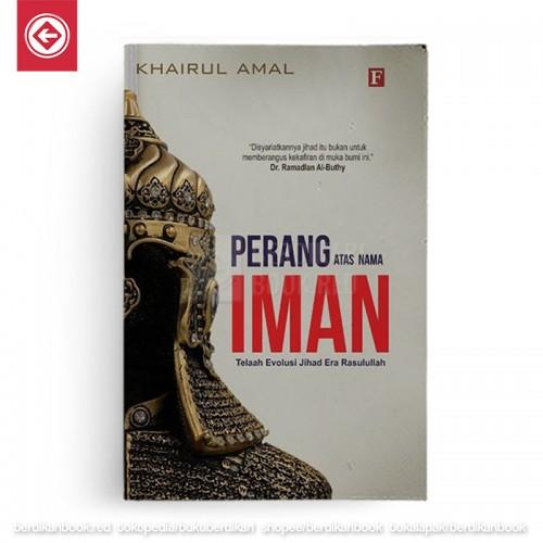 Perang Atas Nama Iman - Telaah Evolusi Jihad Era Rasulullah