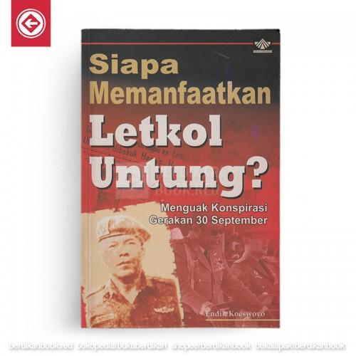 Siapa Memanfaatkan Letkol Untung?: Menguak Konspirasi Gerakan 30 September
