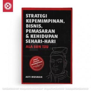 Strategi Kepemimpinan, Bisnis, Pemasaran dan Kehidupan Sehari-hari ala Sun Tzu