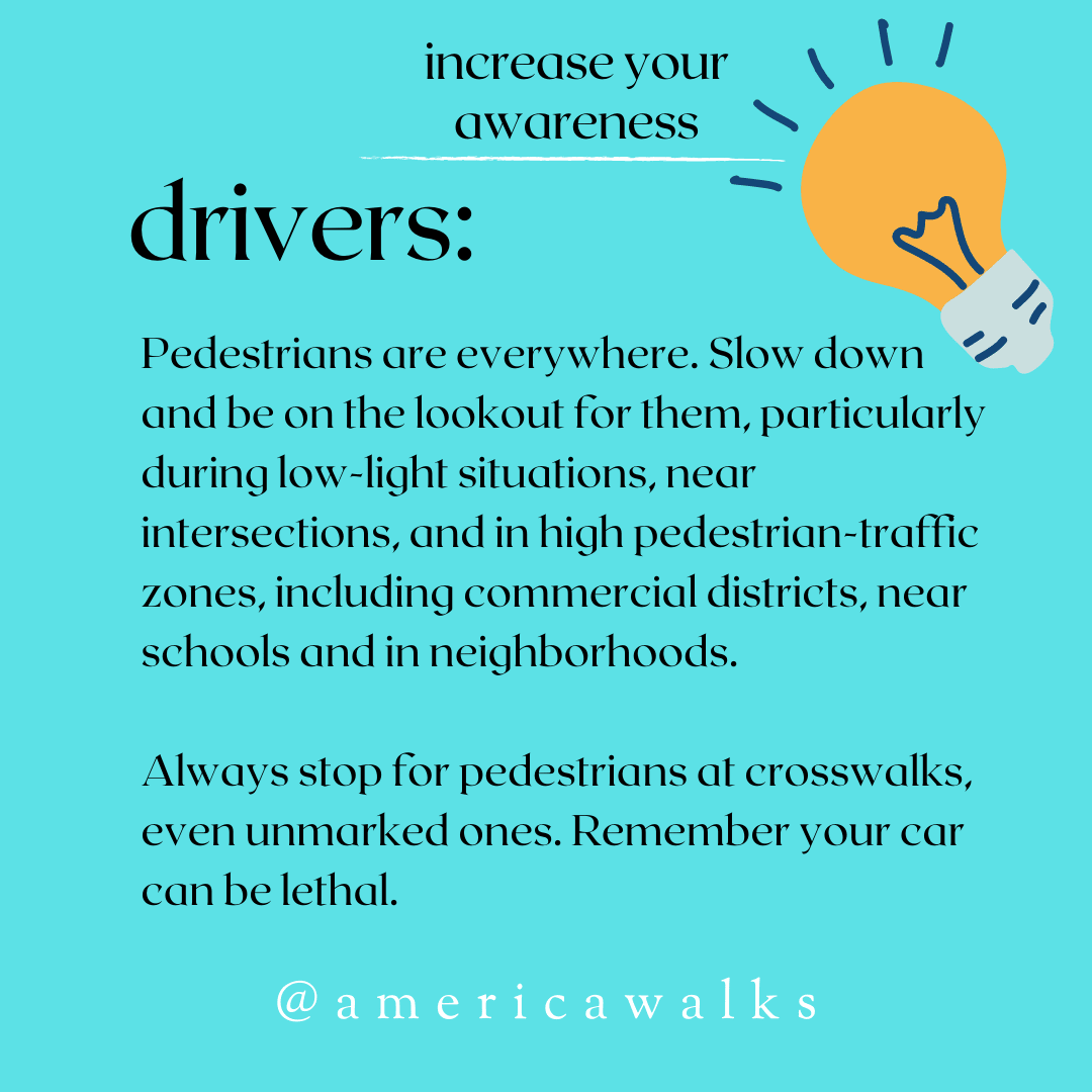 Drivers: Pedestrians are everywhere. Slow down and be on the lookout for them, particularly during low-light situations, near intersections, and in high pedestrian-traffic zones, including commercial districts, near schools and in neighborhoods. Always stop for pedestrians at crosswalks, even unmarked ones. Remember your car can be lethal.