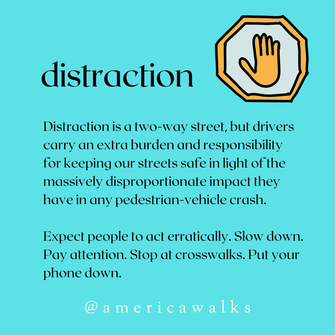 Distraction is a two-way street, but drivers carry an extra burden and responsibility for keeping our streets safe in light of the massively disproportionate impact they have in any pedestrian-vehicle crash. Expect people to act erratically. Slow down. Pay attention. Stop at crosswalks. Put your phone down.