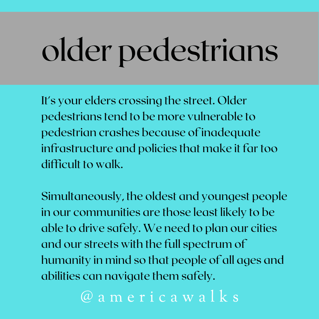 Older pedestrians. It's your elders crossing the street. Older pedestrians tend to be more vulnerable to pedestrian crashes because of inadequate infrastructure and policies that make it far too difficult to walk. Simultaneously, the oldest and youngest people in our communities are those least likely to be able to drive safely. We need to plan our cities and our streets with the full spectrum of humanity in mind so that people of all ages and abilities can navigate them safely.