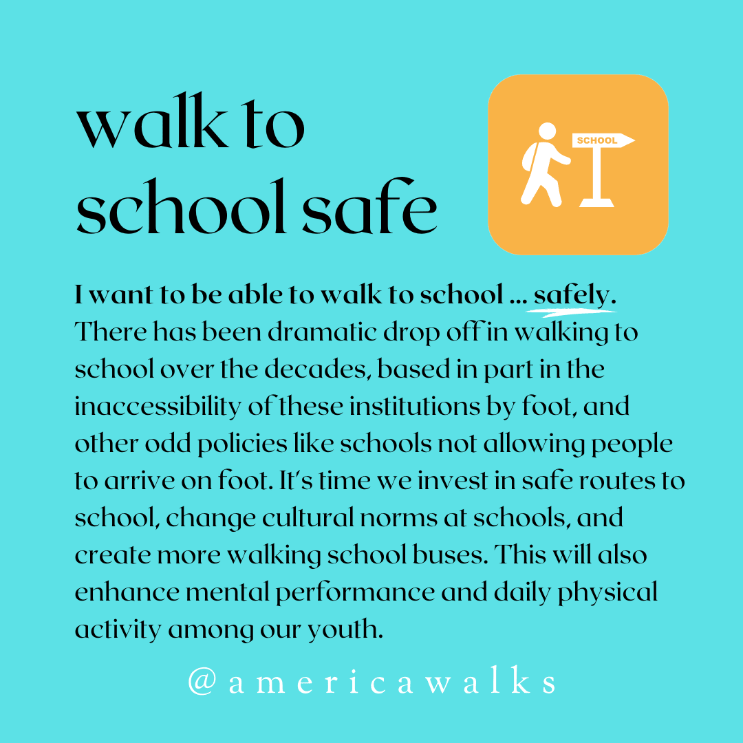 Walk to school safe. I want to be able to walk to school... safely. There has been a dramatic drop off in walking to school over the decades, based in part in the inaccessibility of these institutions by foot, and other odd policies like schools not allowing people to arrive on foot. It's time we invest in safe routes to school, change cultural norms at schools, and create more walking school buses. This will also enhance mental performance and daily physical activity among our youth.