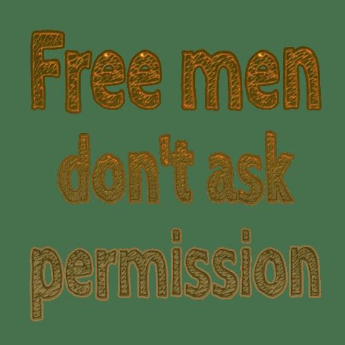 Free men don't ask permission
