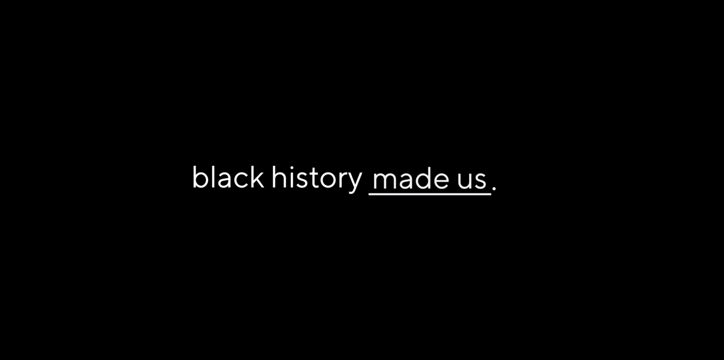 This February, We Recognize How 'Black History Made Us'