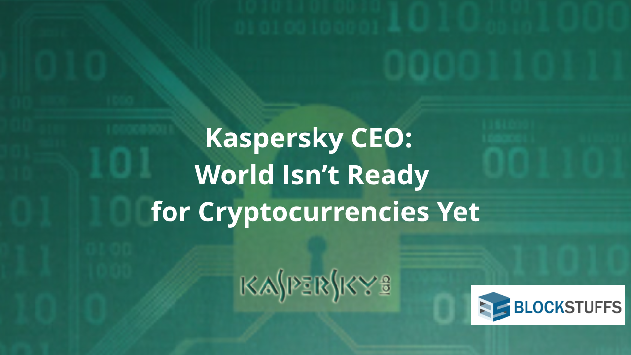 Kaspersky CEO:  World isn't ready for cryptocurrencies yet