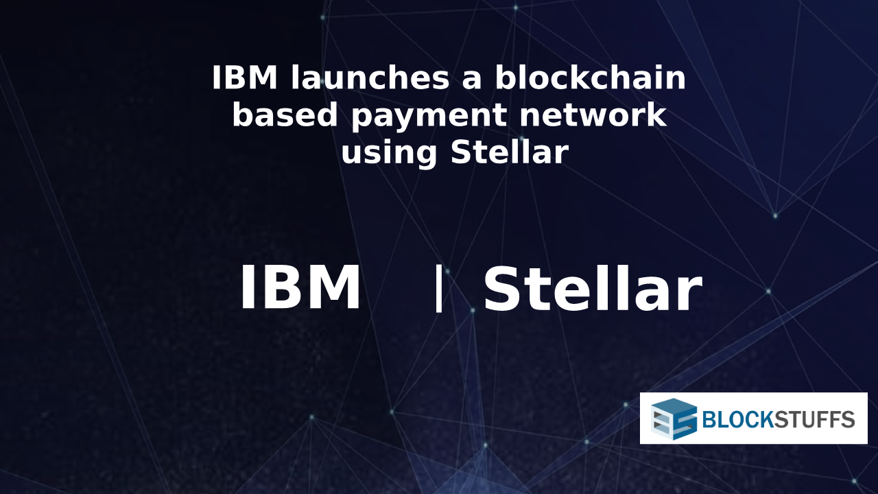 IBM launches a blockchain based payment network using Stellar