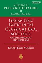 Persian Lyric Poetry in the Classical Era, 800-1500: Ghazals, Panegyrics and Quatrains cover
