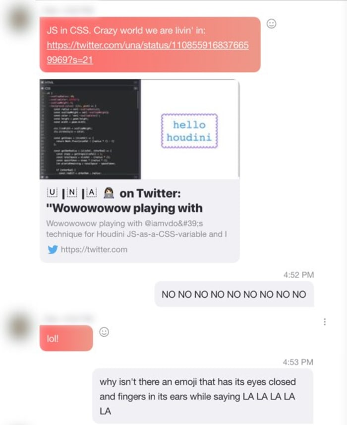 """Skype conversation sharing a link for a Codepen of Javascript inside Cascading Style Sheets. I respond with, """"NO NO NO NO NO NO NO NO NO"""" causing the person who shared the post to laugh. Then I ask why there isn't an emoji for a person with their eyes closed, fingers in their ears, singing """"LA LA LA LA LA""""."""