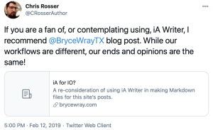 Tweet by @CRosserAuthor, 2019-02-12: If you are a fan of, or contemplating using, iA Writer, I recommend @BryceWrayTX blog post. While our workflows are different, our ends and opinions are the same!