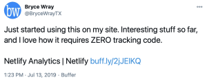 Tweet from @BryceWrayTX, 2019-07-13: Just started using this on my site. Interesting stuff so far, and I love how it requires ZERO tracking code. Netlify Analytics | Netlify