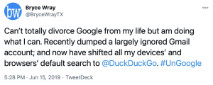 Tweet from @BryceWrayTX, 2019-06-15: Can't totally divorce Google from my life but am doing what I can. Recently dumped a largely ignored Gmail account; and now have shifted all my devices' and browsers' default search to @DuckDuckGo. #UnGoogle
