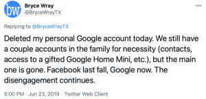 Tweet from @BryceWrayTX, 2019-06-23: Deleted my personal Google account today. We still have a couple accounts in the family for necessity (contacts, access to a gifted Google Home Mini, etc.), but the main one is gone. Facebook last fall, Google now. The disengagement continues.