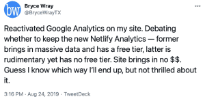 Tweet from @BryceWrayTX, 2019-08-24: Reactivated Google Analytics on my site. Debating whether to keep the new Netlify Analytics --- former brings in massive data and has a free tier, latter is rudimentary yet has no free tier. Site brings in no $$. Guess I know which way I''ll end up, but not thrilled about it.