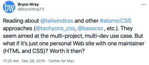 Tweet by @BryceWrayTX, 2019-12-28: Reading about @tailwindcss and other #atomicCSS approaches (@tachyons_css, @basscss, etc.). They seem aimed at the multi-project, multi-dev use case. But what if it's just one personal website with one maintainer (HTML and CSS)? Worth it then?