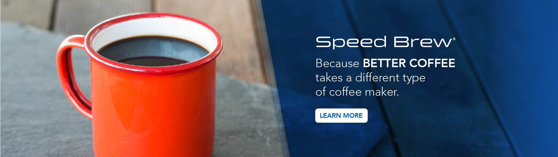 Because Better Coffee takes a different type of coffee maker - Speed Brew - Learn More