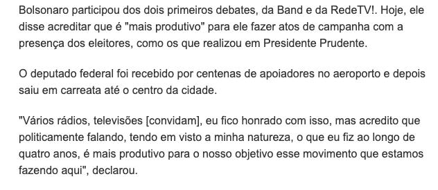 """Trecho de reportagem que diz: Bolsonaro participou dos dois primeiros debates, da Band e da RedeTV!. Hoje, ele disse acreditar que é """"mais produtivo"""" para ele fazer atos de campanha com a presença dos eleitores, como os que realizou em Presidente Prudente. O deputado federal foi recebido por centenas de apoiadores no aeroporto e depois saiu em carreata até o centro da cidade. """"Vários rádios, televisões [convidam], eu fico honrado com isso, mas acredito que politicamente falando, tendo em visto a minha natureza, o que eu fiz ao longo de quatro anos, é mais produtivo para o nosso objetivo esse movimento que estamos fazendo aqui"""", declarou."""""""