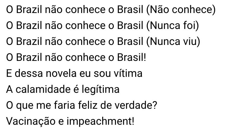 O Brazil não conhece o Brasil (Não conhece) O Brazil não conhece o Brasil (Nunca foi) O Brazil não conhece o Brasil (Nunca viu) O Brazil não conhece o Brasil! E dessa novela eu sou vítima A calamidade é legítima O que me faria feliz de verdade? Vacinação e impeachment!