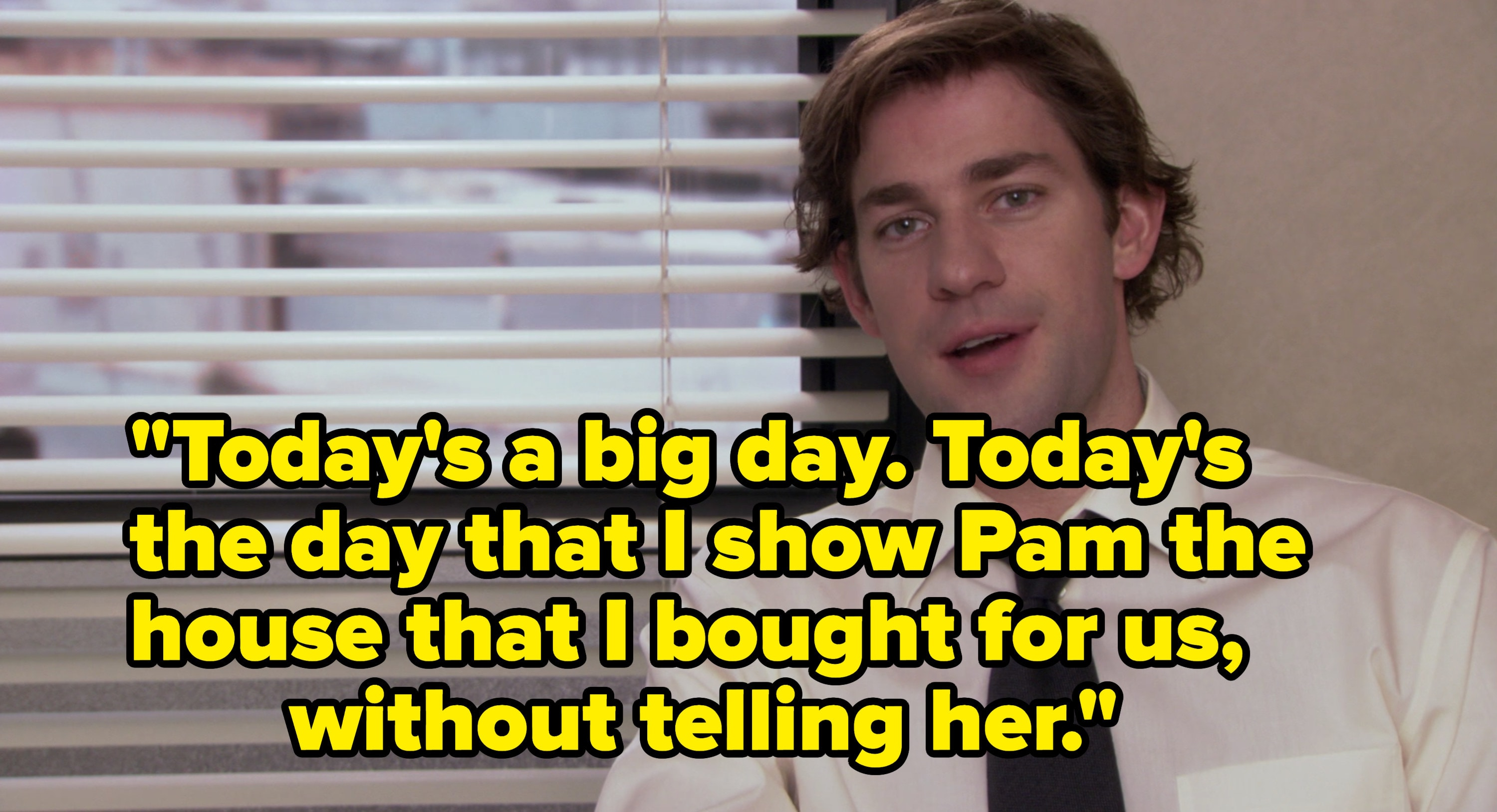 Jim in the confessional saying he's going to show Pam the house he bought without her knowledge