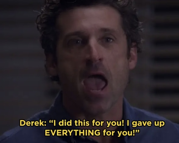 Derek telling Meredith he gave up everything for her