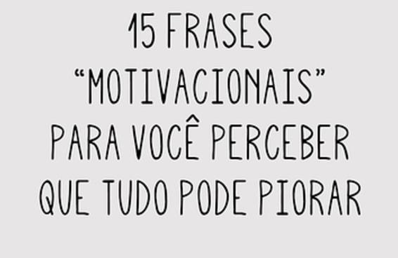 """15 frases """"motivacionais"""" para você perceber que tudo pode piorar"""