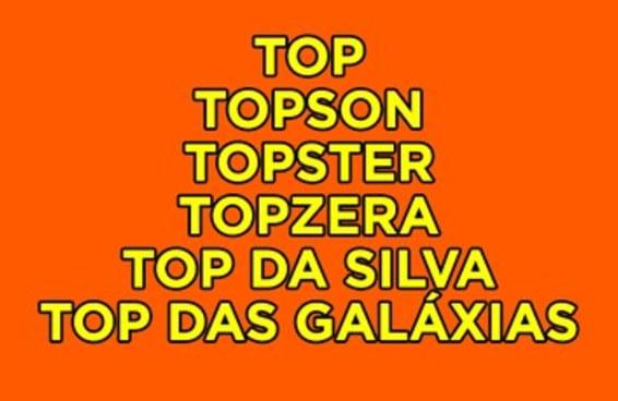 Você é top, topster, topzera, topson, top das galáxias ou top da Silva?