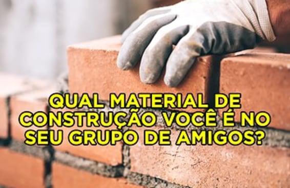 Qual material de construção você é no seu grupo de amigos?