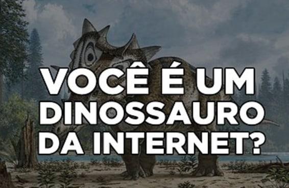 Você é um dinossauro da internet?