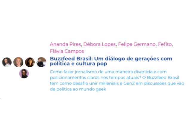 Ananda Pires, Débora Lopes, Felipe Germano, Fefito, Flávia Campos Buzzfeed Brasil: Um diálogo de gerações com política e cultura pop Como fazer jornalismo de uma maneira divertida e com posicionamentos claros nos tempos atuais? O Buzzfeed Brasil tem como desafio unir millenials e GenZ em discussões que vão de política ao mundo geek