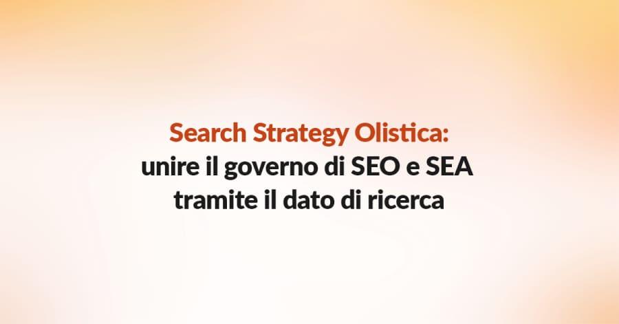 Search Strategy Olistica: Unire il Governo di SEO e SEA Tramite il Dato di Ricerca