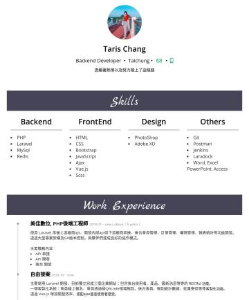 後端工程師 简历范本 - Taris Chang Backend Developer • Taichung • 憑藉著熱情以及努力踏上了這條路 Skills Backend PHP Laravel MySql Redis FrontEnd HTML CSS Bootstrap JavaScript Ajax Vue.j...