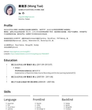 履歷範本 - 蔡萌芬 (Mong Tsai) 香港商宏焰有限公司(Cenpiph) 軟體工程師 Taipei, Taiwan dogcat614@gmail.com Profile 我在台北科技大學碩二時就開始在瑩端數位當實習生,使用PHP、JavaScript等語言撰寫電子商務網站。 畢業後,瑩端數位也成...